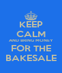 KEEP CALM AND BRING MONEY  FOR THE  BAKESALE - Personalised Poster A4 size