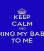 KEEP CALM AND BRING MY BABY TO ME - Personalised Poster A4 size