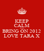 KEEP CALM AND BRING ON 2012 LOVE TARA X - Personalised Poster A4 size
