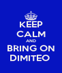 KEEP CALM AND BRING ON DIMITEO  - Personalised Poster A4 size