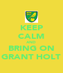 KEEP CALM AND BRING ON GRANT HOLT - Personalised Poster A4 size