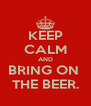 KEEP CALM AND BRING ON  THE BEER. - Personalised Poster A4 size