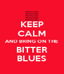 KEEP  CALM AND BRING ON THE  BITTER  BLUES - Personalised Poster A4 size