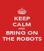 KEEP CALM AND BRING ON THE ROBOTS - Personalised Poster A4 size