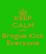 KEEP CALM AND Brogue Kick Everyone - Personalised Poster A4 size