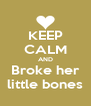 KEEP CALM AND Broke her little bones - Personalised Poster A4 size