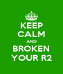 KEEP CALM AND BROKEN YOUR R2 - Personalised Poster A4 size