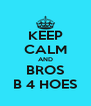 KEEP CALM AND BROS B 4 HOES - Personalised Poster A4 size