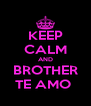 KEEP CALM AND BROTHER TE AMO  - Personalised Poster A4 size