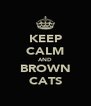 KEEP CALM AND BROWN CATS - Personalised Poster A4 size
