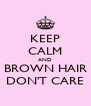 KEEP CALM AND BROWN HAIR DON'T CARE - Personalised Poster A4 size