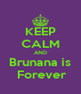 KEEP CALM AND Brunana is  Forever - Personalised Poster A4 size