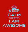KEEP CALM AND BTW I AM AWESOME - Personalised Poster A4 size