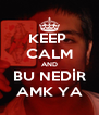 KEEP  CALM AND BU NEDİR AMK YA - Personalised Poster A4 size
