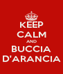 KEEP CALM AND BUCCIA D'ARANCIA - Personalised Poster A4 size