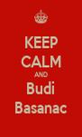 KEEP CALM AND Budi Basanac - Personalised Poster A4 size