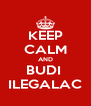KEEP CALM AND BUDI  ILEGALAC - Personalised Poster A4 size