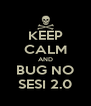KEEP CALM AND BUG NO SESI 2.0 - Personalised Poster A4 size