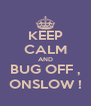KEEP CALM AND BUG OFF , ONSLOW ! - Personalised Poster A4 size