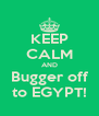 KEEP CALM AND Bugger off to EGYPT! - Personalised Poster A4 size