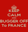 KEEP CALM AND BUGGER OFF To FRANCE - Personalised Poster A4 size