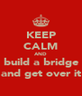 KEEP CALM AND build a bridge and get over it - Personalised Poster A4 size