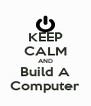 KEEP CALM AND Build A Computer - Personalised Poster A4 size