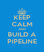 KEEP CALM AND BUILD A PIPELINE - Personalised Poster A4 size