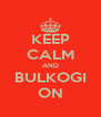 KEEP CALM AND BULKOGI ON - Personalised Poster A4 size