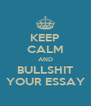 KEEP CALM AND BULLSHIT YOUR ESSAY - Personalised Poster A4 size