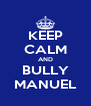 KEEP CALM AND BULLY MANUEL - Personalised Poster A4 size