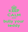 KEEP CALM AND bully your teddy - Personalised Poster A4 size
