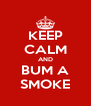KEEP CALM AND BUM A SMOKE - Personalised Poster A4 size