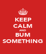 KEEP CALM AND BUM SOMETHING - Personalised Poster A4 size