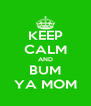 KEEP CALM AND BUM YA MOM - Personalised Poster A4 size