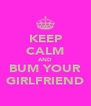 KEEP CALM AND BUM YOUR GIRLFRIEND - Personalised Poster A4 size