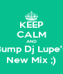 KEEP CALM AND Bump Dj Lupe's New Mix ;) - Personalised Poster A4 size