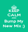 KEEP CALM AND Bump My New Mix ;) - Personalised Poster A4 size