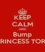 KEEP CALM AND Bump PRINCESS TORI  - Personalised Poster A4 size