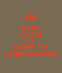 KEEP CALM AND BUMP TO CHRIS BROWN - Personalised Poster A4 size
