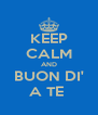 KEEP CALM AND BUON DI' A TE  - Personalised Poster A4 size