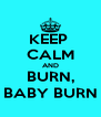 KEEP  CALM AND BURN, BABY BURN - Personalised Poster A4 size