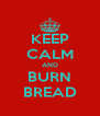 KEEP CALM AND BURN BREAD - Personalised Poster A4 size