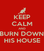KEEP CALM AND BURN DOWN HIS HOUSE - Personalised Poster A4 size