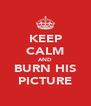 KEEP CALM AND BURN HIS PICTURE - Personalised Poster A4 size