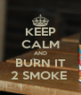 KEEP CALM AND BURN IT 2 SMOKE  - Personalised Poster A4 size