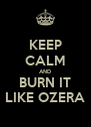 KEEP CALM AND BURN IT LIKE OZERA - Personalised Poster A4 size