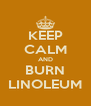 KEEP CALM AND BURN LINOLEUM - Personalised Poster A4 size