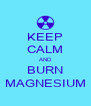 KEEP CALM AND BURN MAGNESIUM - Personalised Poster A4 size