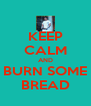 KEEP CALM AND BURN SOME BREAD - Personalised Poster A4 size